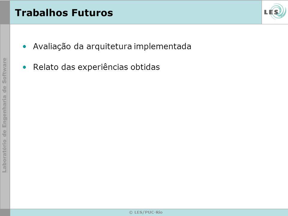 Trabalhos Futuros Avaliação da arquitetura implementada Relato das experiências obtidas © LES/PUC-Rio