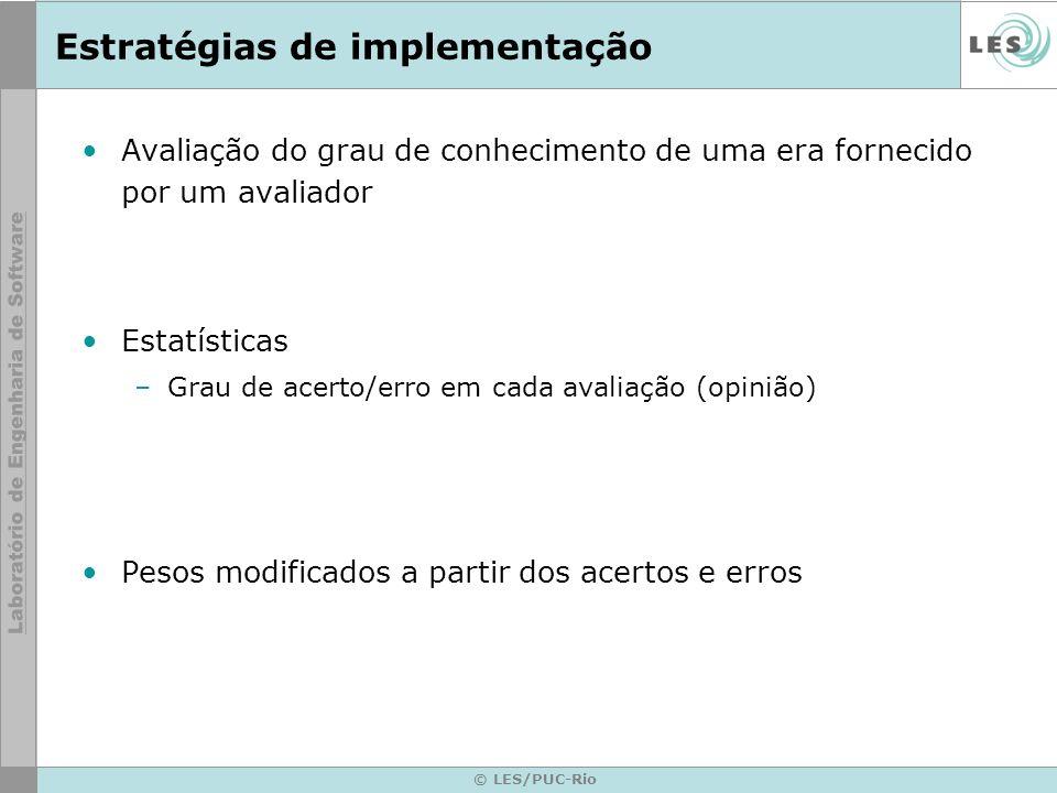 © LES/PUC-Rio Estratégias de implementação Avaliação do grau de conhecimento de uma era fornecido por um avaliador Estatísticas –Grau de acerto/erro em cada avaliação (opinião) Pesos modificados a partir dos acertos e erros