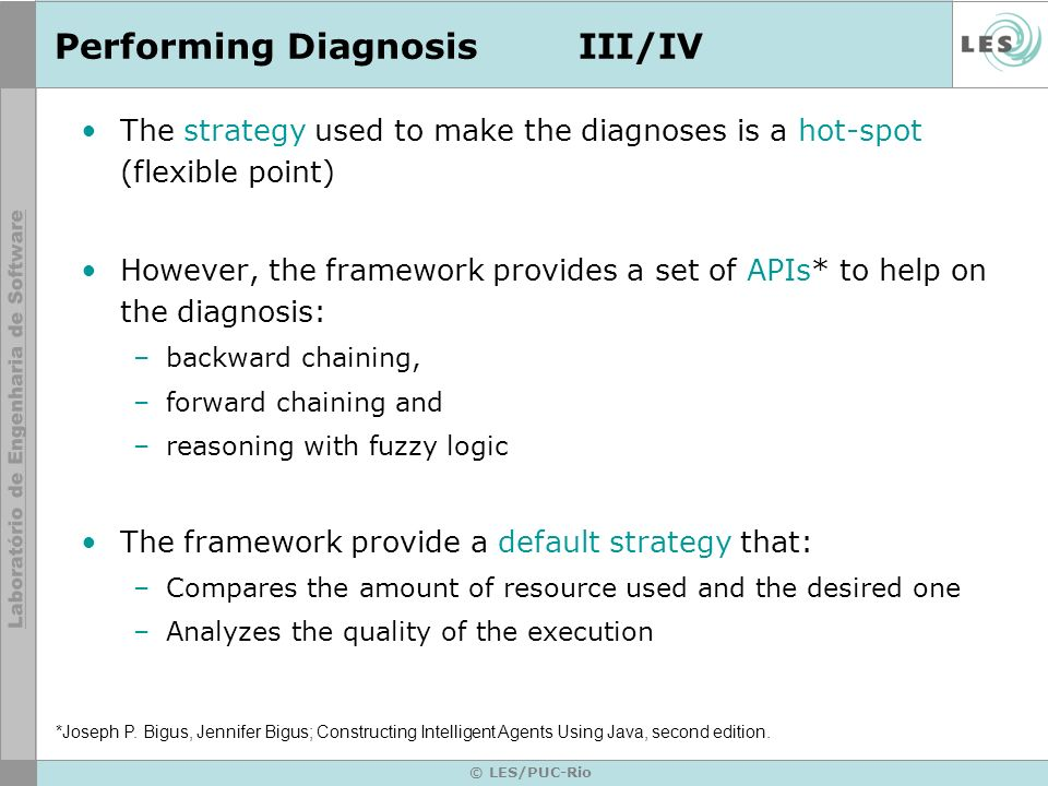 © LES/PUC-Rio Performing DiagnosisIII/IV The strategy used to make the diagnoses is a hot-spot (flexible point) However, the framework provides a set of APIs* to help on the diagnosis: –backward chaining, –forward chaining and –reasoning with fuzzy logic The framework provide a default strategy that: –Compares the amount of resource used and the desired one –Analyzes the quality of the execution *Joseph P.