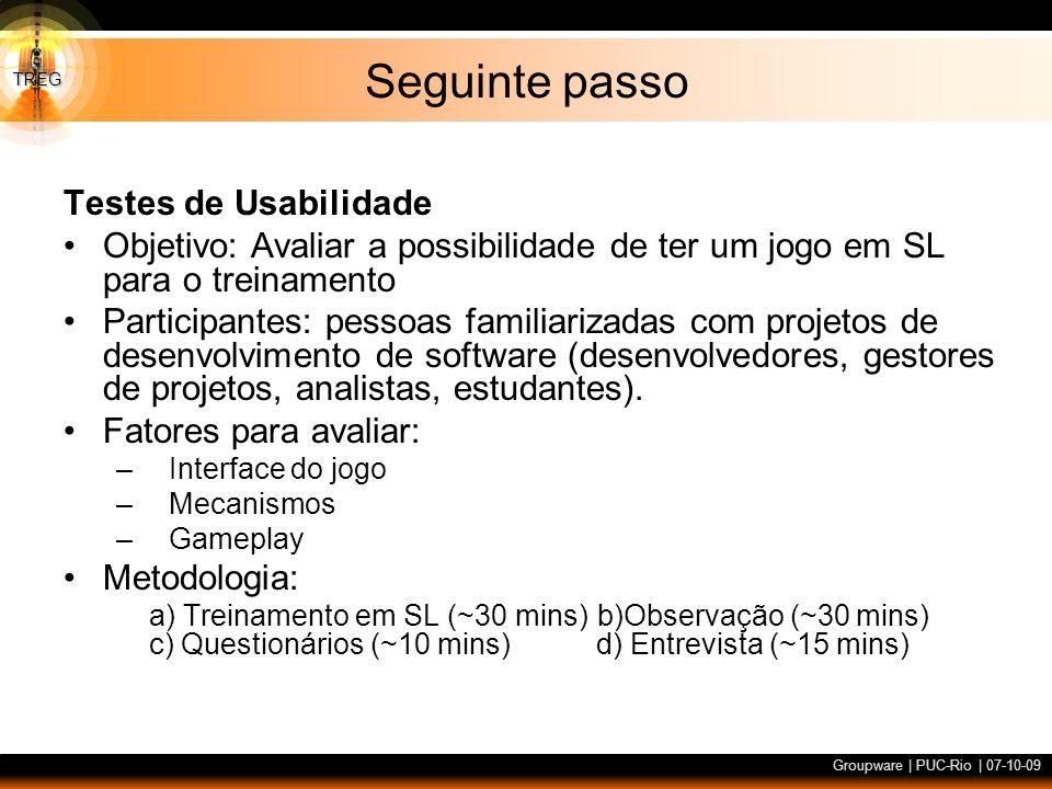 TREG Groupware | PUC-Rio | 07-10-09 Seguinte passo Testes de Usabilidade Objetivo: Avaliar a possibilidade de ter um jogo em SL para o treinamento Par