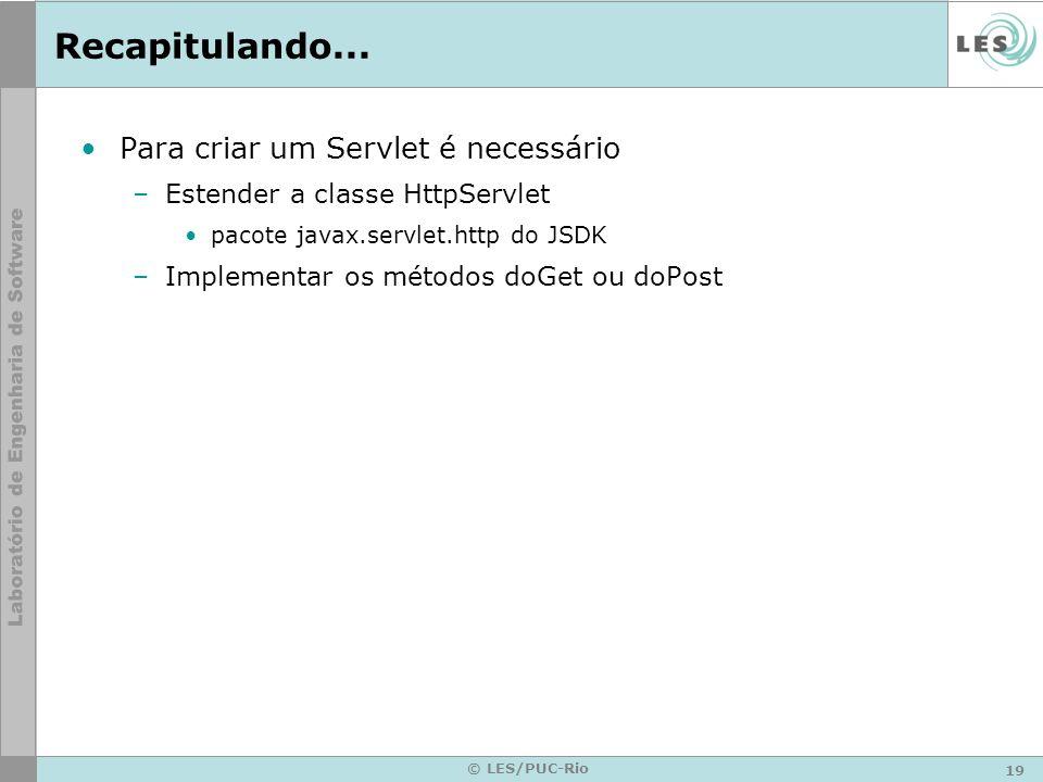 19 © LES/PUC-Rio Recapitulando... Para criar um Servlet é necessário –Estender a classe HttpServlet pacote javax.servlet.http do JSDK –Implementar os