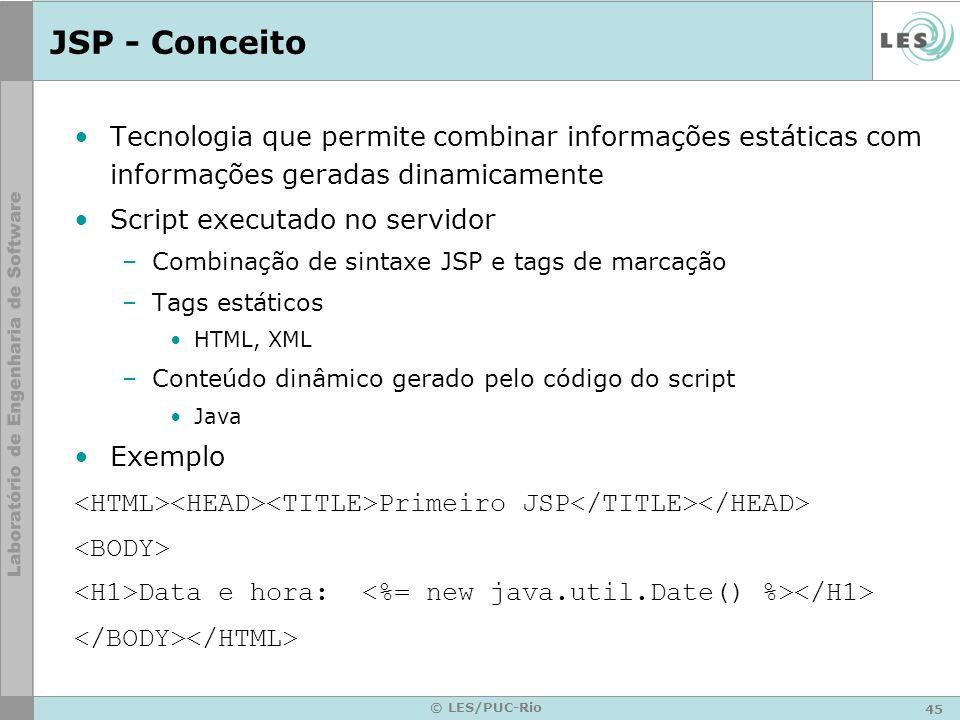 46 © LES/PUC-Rio Compilação de JSP (cont.) xxx.jsp requisição para xxx.jsp resposta resposta de erro xxx.class (servlet) Geração de Código Java xxx.java (servlet) Compilação
