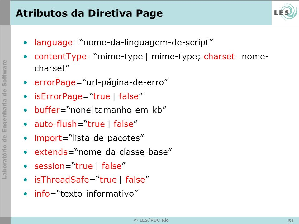 51 © LES/PUC-Rio Atributos da Diretiva Page language=nome-da-linguagem-de-script contentType=mime-type   mime-type; charset=nome- charset errorPage=ur