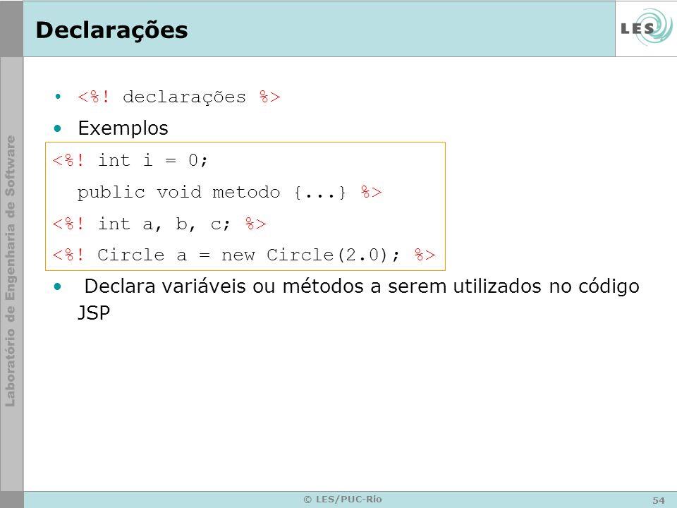 54 © LES/PUC-Rio Declarações Exemplos <%! int i = 0; public void metodo {...} %> Declara variáveis ou métodos a serem utilizados no código JSP