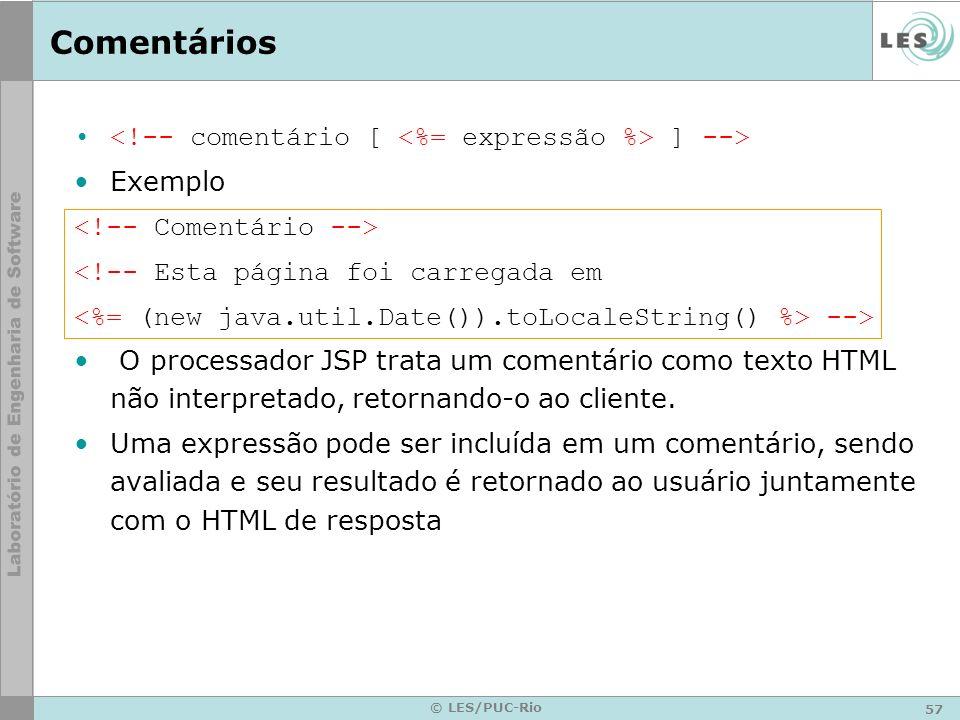 57 © LES/PUC-Rio Comentários ] --> Exemplo <!-- Esta página foi carregada em --> O processador JSP trata um comentário como texto HTML não interpretad
