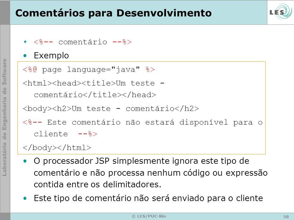 58 © LES/PUC-Rio Comentários para Desenvolvimento Exemplo Um teste - comentário O processador JSP simplesmente ignora este tipo de comentário e não pr