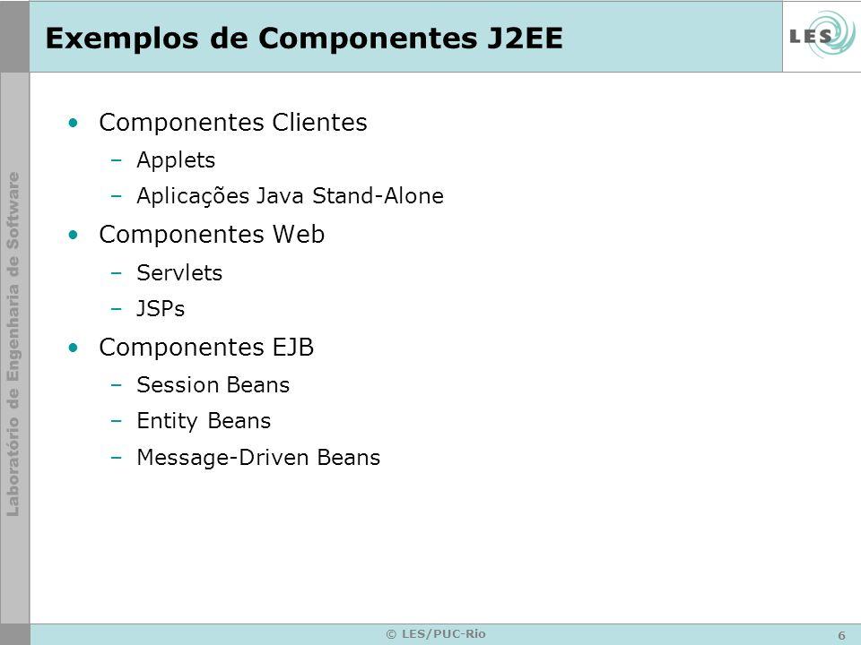 6 © LES/PUC-Rio Exemplos de Componentes J2EE Componentes Clientes –Applets –Aplicações Java Stand-Alone Componentes Web –Servlets –JSPs Componentes EJ