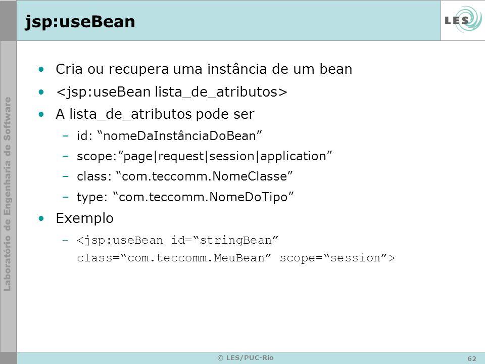 62 © LES/PUC-Rio jsp:useBean Cria ou recupera uma instância de um bean A lista_de_atributos pode ser –id: nomeDaInstânciaDoBean –scope:page request se