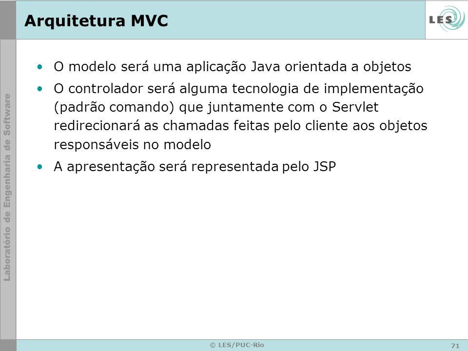 71 © LES/PUC-Rio Arquitetura MVC O modelo será uma aplicação Java orientada a objetos O controlador será alguma tecnologia de implementação (padrão co
