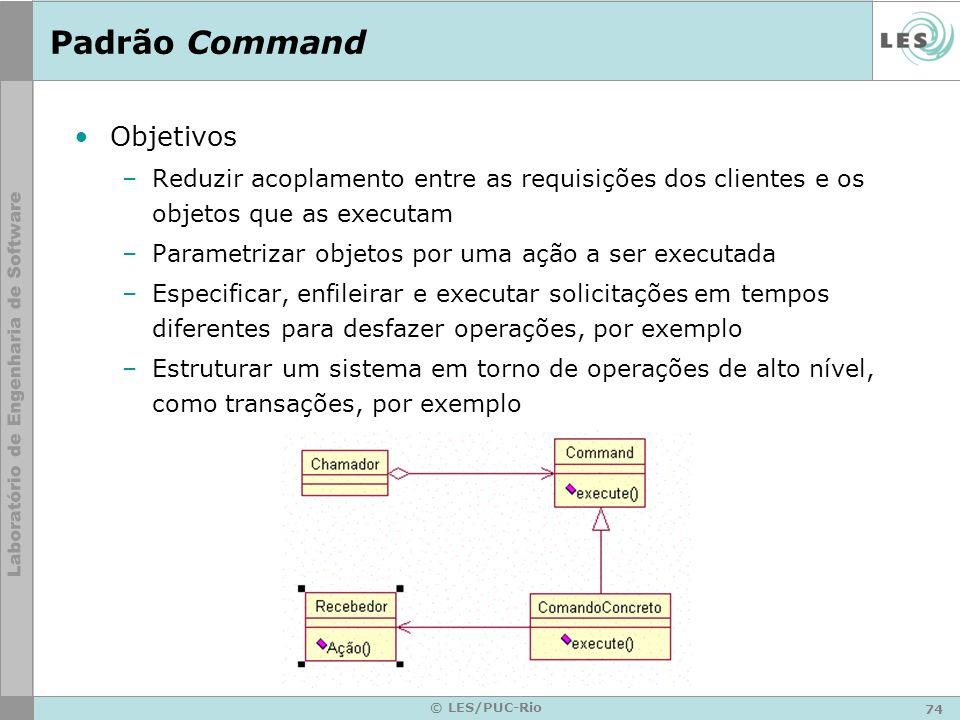 74 © LES/PUC-Rio Padrão Command Objetivos –Reduzir acoplamento entre as requisições dos clientes e os objetos que as executam –Parametrizar objetos po