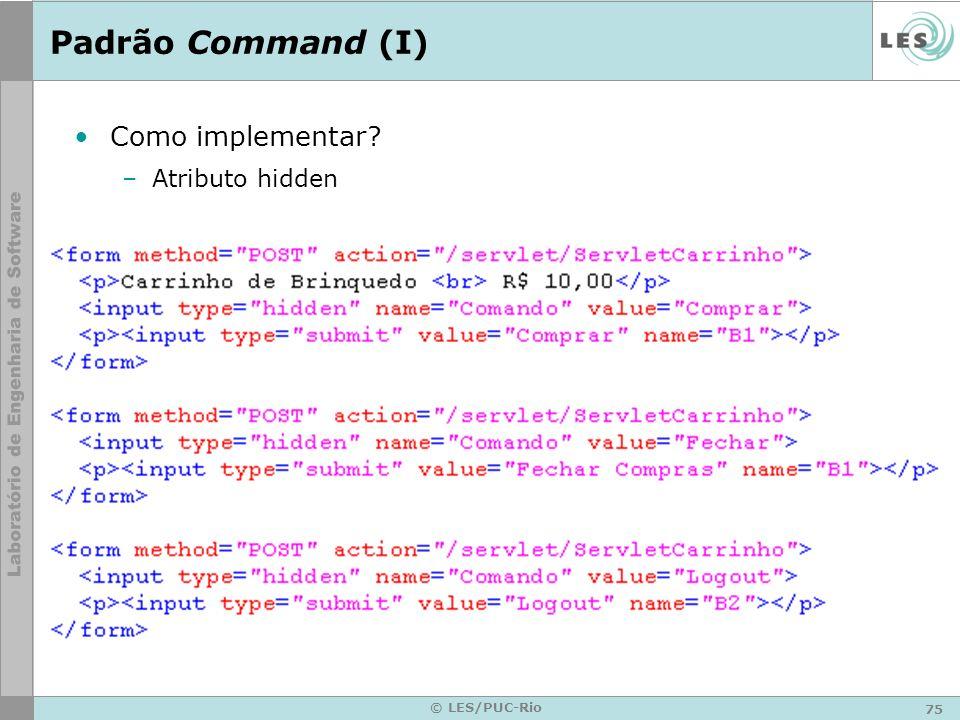 75 © LES/PUC-Rio Padrão Command (I) Como implementar? –Atributo hidden