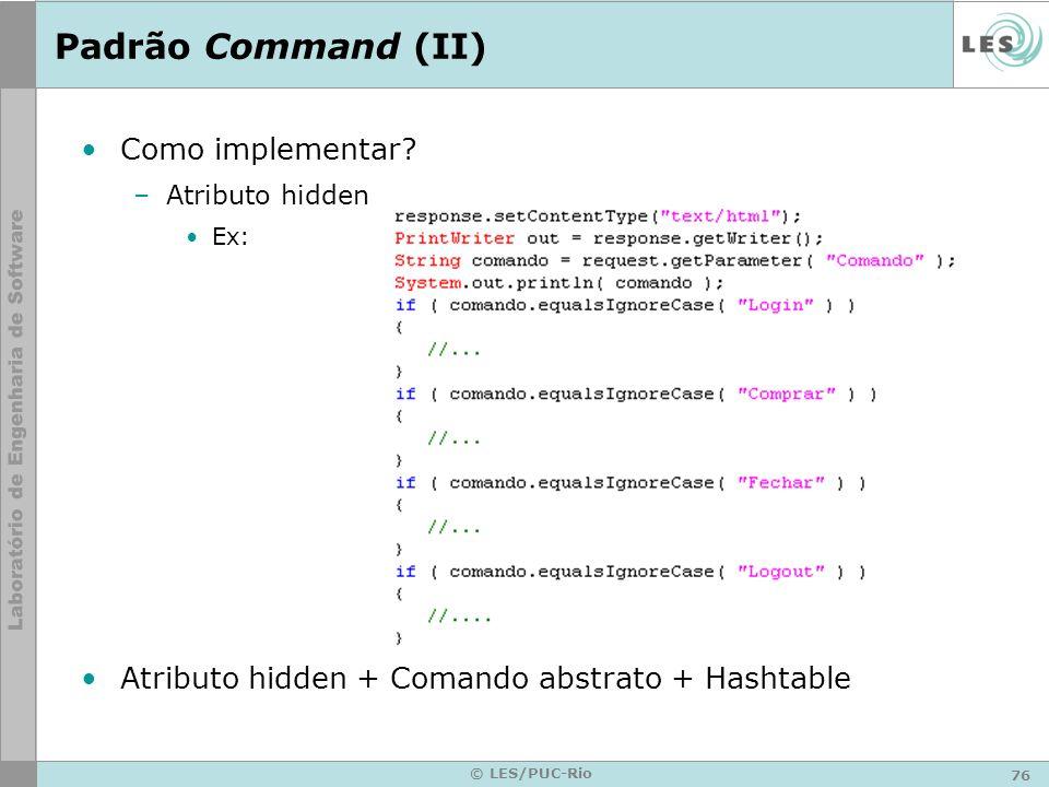 76 © LES/PUC-Rio Padrão Command (II) Como implementar? –Atributo hidden Ex: Atributo hidden + Comando abstrato + Hashtable