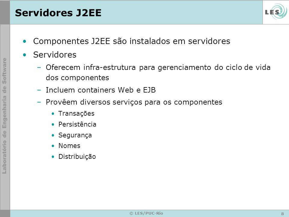 8 © LES/PUC-Rio Servidores J2EE Componentes J2EE são instalados em servidores Servidores –Oferecem infra-estrutura para gerenciamento do ciclo de vida
