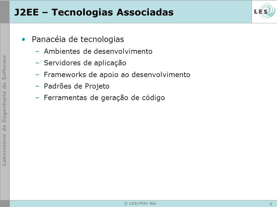 9 © LES/PUC-Rio J2EE – Tecnologias Associadas Panacéia de tecnologias –Ambientes de desenvolvimento –Servidores de aplicação –Frameworks de apoio ao d