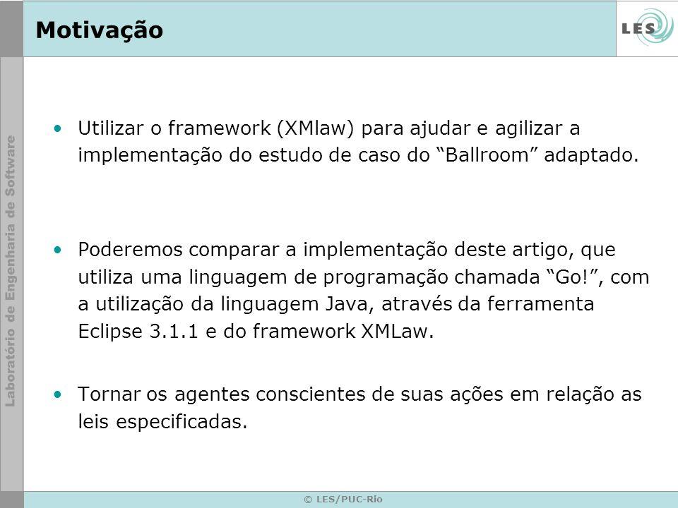 © LES/PUC-Rio Motivação Utilizar o framework (XMlaw) para ajudar e agilizar a implementação do estudo de caso do Ballroom adaptado. Poderemos comparar
