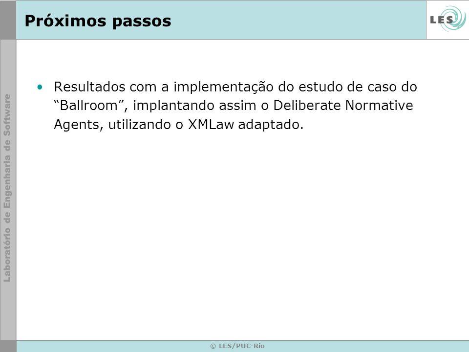 © LES/PUC-Rio Próximos passos Resultados com a implementação do estudo de caso do Ballroom, implantando assim o Deliberate Normative Agents, utilizando o XMLaw adaptado.