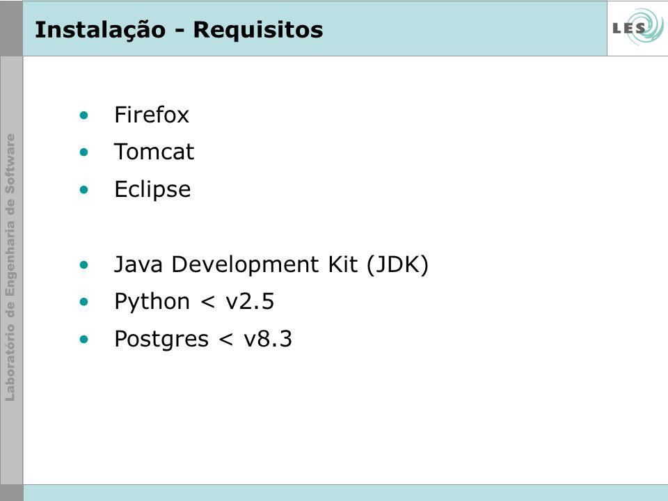 Instalação - Requisitos Firefox Tomcat Eclipse Java Development Kit (JDK) Python < v2.5 Postgres < v8.3