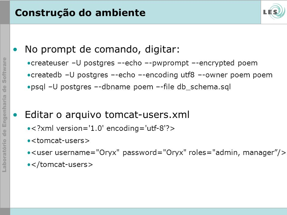 Construção do ambiente No prompt de comando, digitar: createuser –U postgres –-echo –-pwprompt –-encrypted poem createdb –U postgres –-echo –-encoding
