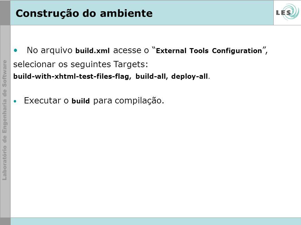 Construção do ambiente No arquivo build.xml acesse o External Tools Configuration, selecionar os seguintes Targets: build-with-xhtml-test-files-flag,