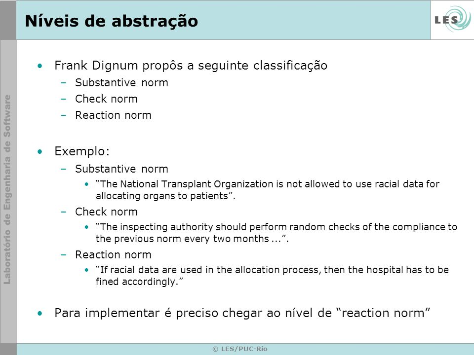 © LES/PUC-Rio Níveis de abstração Frank Dignum propôs a seguinte classificação –Substantive norm –Check norm –Reaction norm Exemplo: –Substantive norm The National Transplant Organization is not allowed to use racial data for allocating organs to patients.