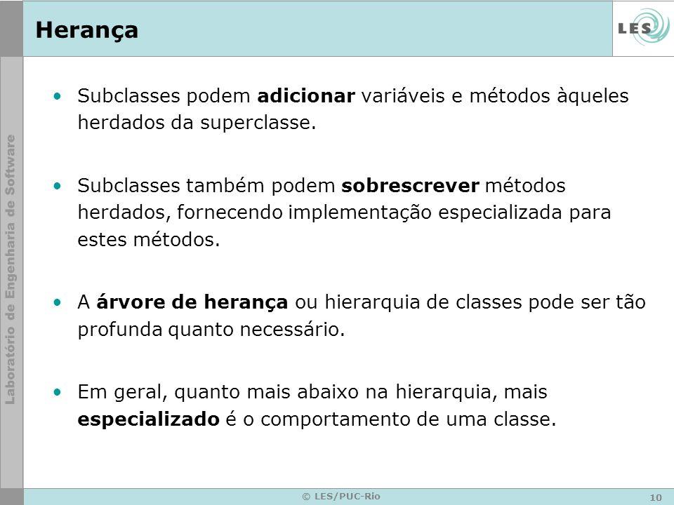10 © LES/PUC-Rio Herança Subclasses podem adicionar variáveis e métodos àqueles herdados da superclasse. Subclasses também podem sobrescrever métodos