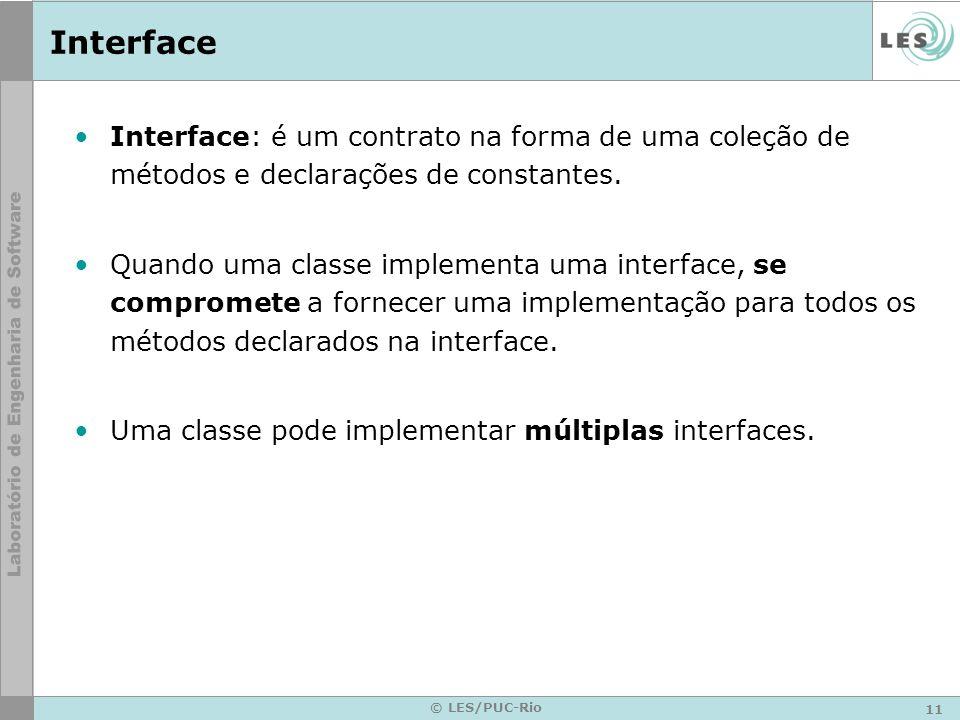 11 © LES/PUC-Rio Interface Interface: é um contrato na forma de uma coleção de métodos e declarações de constantes. Quando uma classe implementa uma i