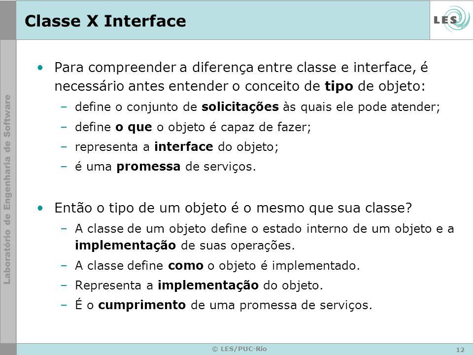 12 © LES/PUC-Rio Classe X Interface Para compreender a diferença entre classe e interface, é necessário antes entender o conceito de tipo de objeto: –