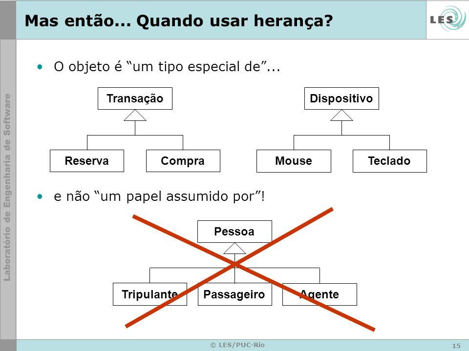 15 © LES/PUC-Rio Mas então... Quando usar herança? O objeto é um tipo especial de... e não um papel assumido por! Transação ReservaCompra Dispositivo