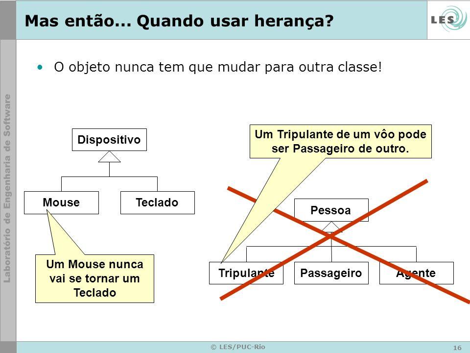 16 © LES/PUC-Rio Mas então... Quando usar herança? O objeto nunca tem que mudar para outra classe! Dispositivo MouseTeclado Um Mouse nunca vai se torn