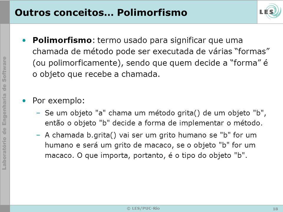 18 © LES/PUC-Rio Outros conceitos… Polimorfismo Polimorfismo: termo usado para significar que uma chamada de método pode ser executada de várias forma