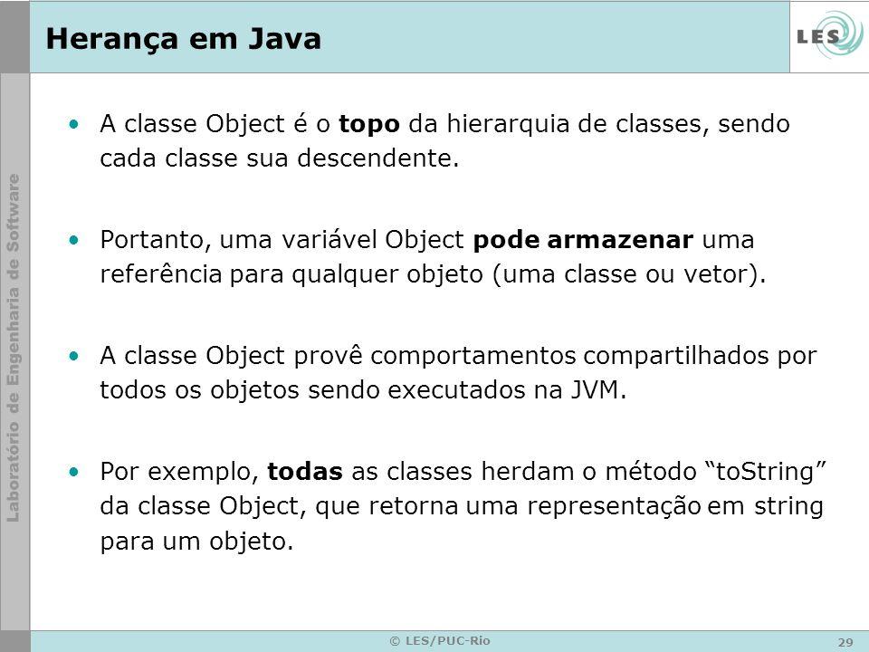 29 © LES/PUC-Rio Herança em Java A classe Object é o topo da hierarquia de classes, sendo cada classe sua descendente. Portanto, uma variável Object p