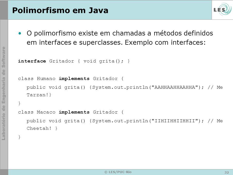 32 © LES/PUC-Rio Polimorfismo em Java O polimorfismo existe em chamadas a métodos definidos em interfaces e superclasses. Exemplo com interfaces: inte