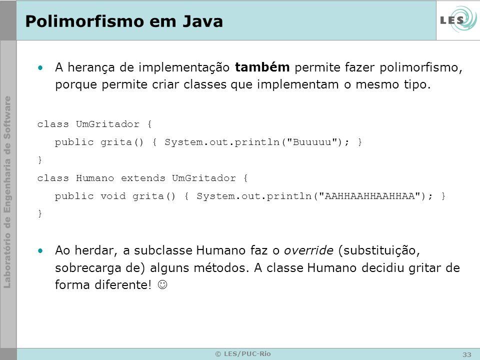 33 © LES/PUC-Rio Polimorfismo em Java A herança de implementação também permite fazer polimorfismo, porque permite criar classes que implementam o mes