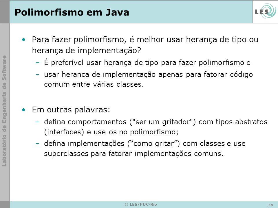 34 © LES/PUC-Rio Polimorfismo em Java Para fazer polimorfismo, é melhor usar herança de tipo ou herança de implementação? –É preferível usar herança d