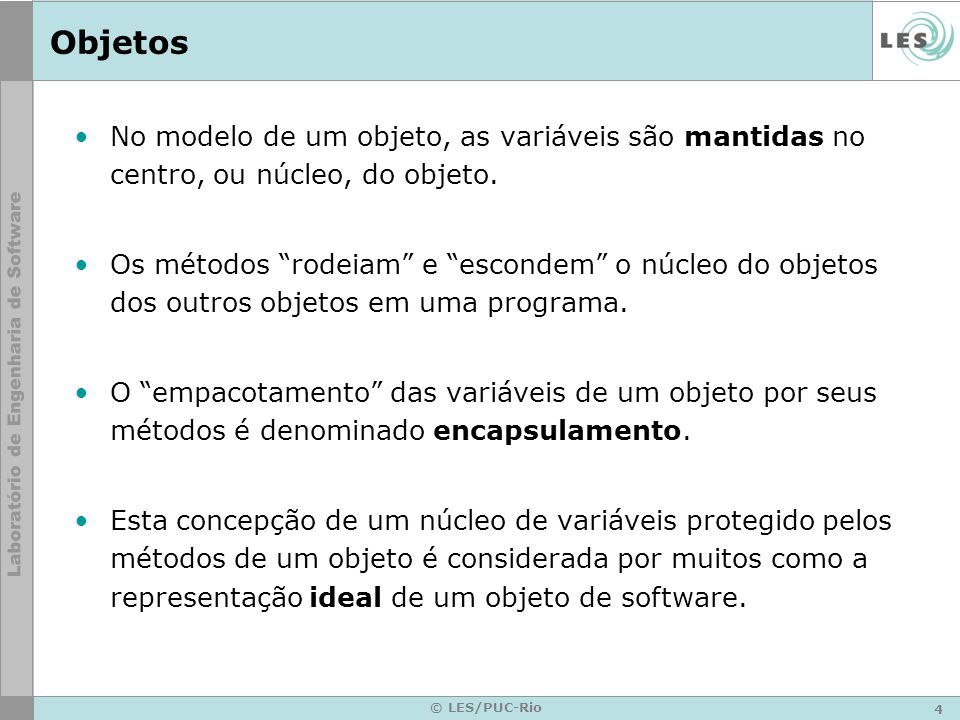4 © LES/PUC-Rio Objetos No modelo de um objeto, as variáveis são mantidas no centro, ou núcleo, do objeto. Os métodos rodeiam e escondem o núcleo do o