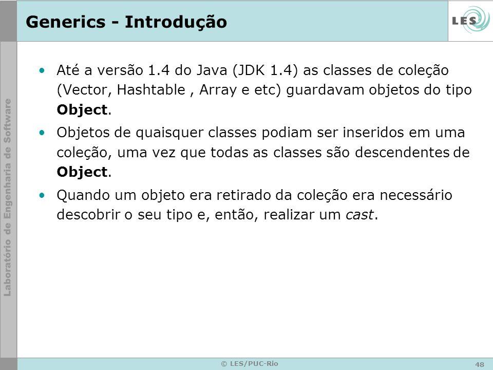 48 © LES/PUC-Rio Generics - Introdução Até a versão 1.4 do Java (JDK 1.4) as classes de coleção (Vector, Hashtable, Array e etc) guardavam objetos do