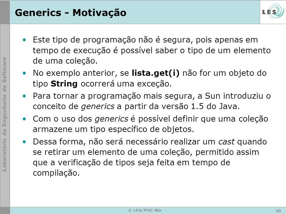 50 © LES/PUC-Rio Generics - Motivação Este tipo de programação não é segura, pois apenas em tempo de execução é possível saber o tipo de um elemento d