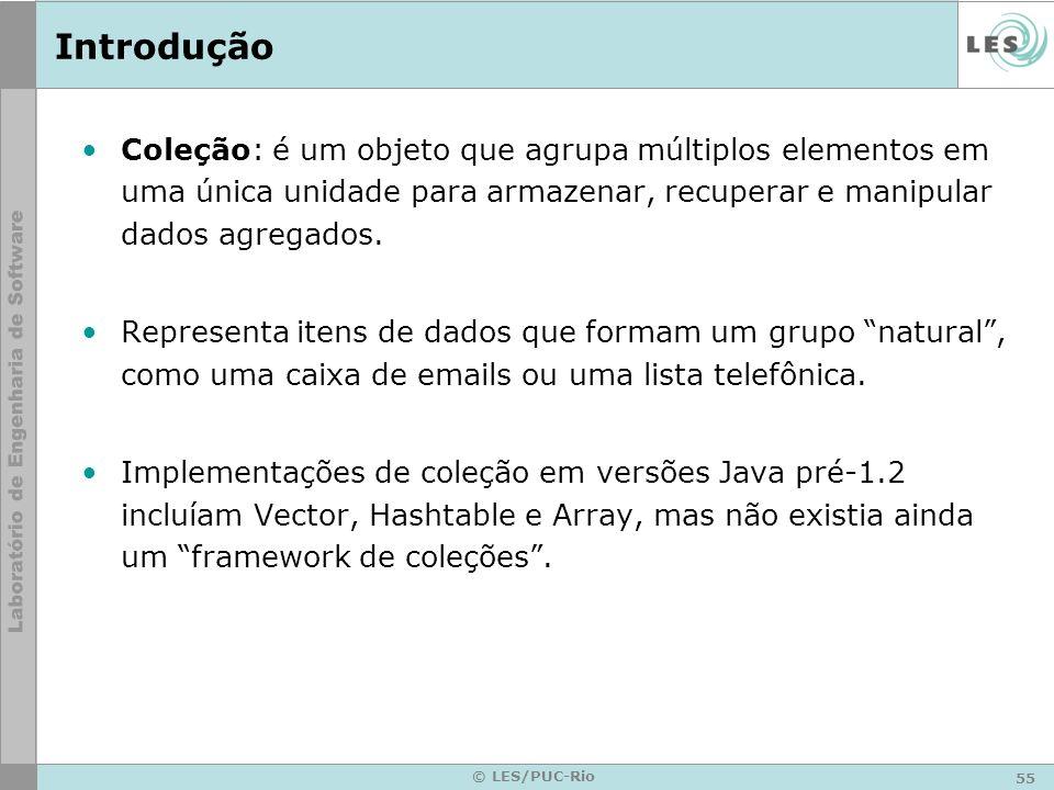 55 © LES/PUC-Rio Introdução Coleção: é um objeto que agrupa múltiplos elementos em uma única unidade para armazenar, recuperar e manipular dados agreg