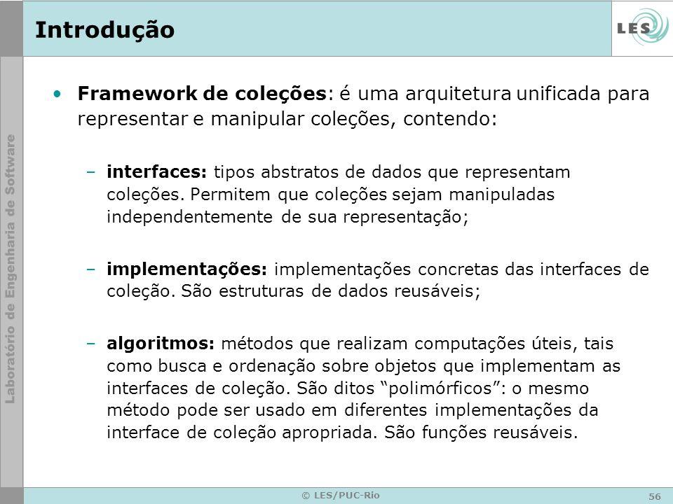 56 © LES/PUC-Rio Introdução Framework de coleções: é uma arquitetura unificada para representar e manipular coleções, contendo: –interfaces: tipos abs