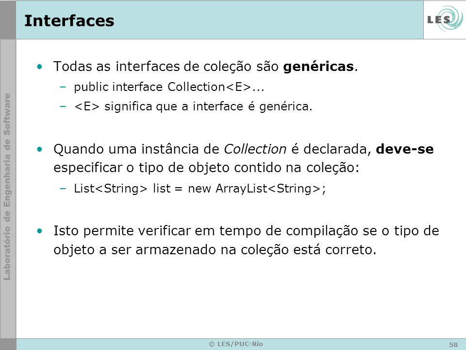 58 © LES/PUC-Rio Interfaces Todas as interfaces de coleção são genéricas. –public interface Collection... – significa que a interface é genérica. Quan