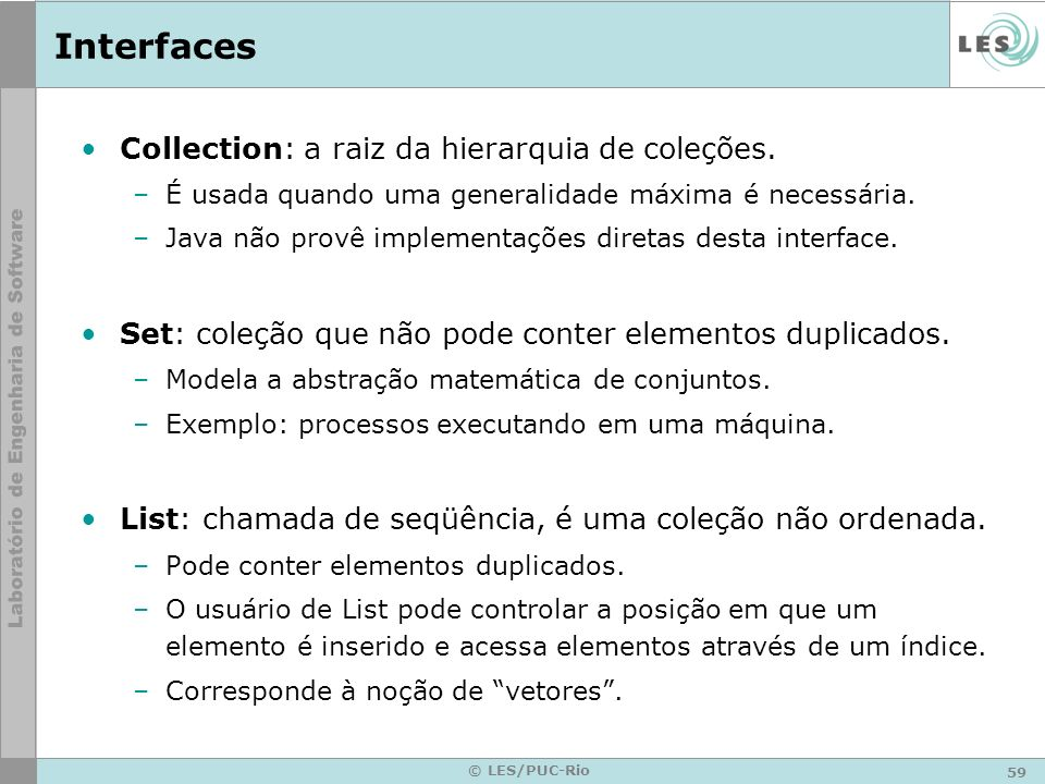 59 © LES/PUC-Rio Interfaces Collection: a raiz da hierarquia de coleções. –É usada quando uma generalidade máxima é necessária. –Java não provê implem