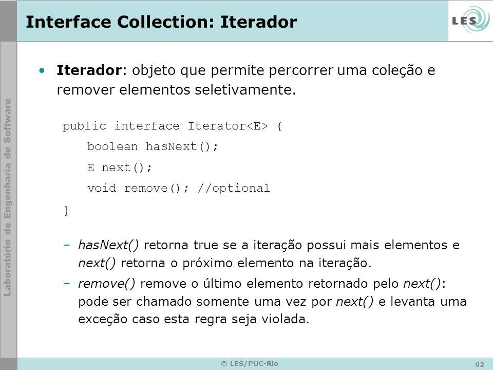 62 © LES/PUC-Rio Interface Collection: Iterador Iterador: objeto que permite percorrer uma coleção e remover elementos seletivamente. public interface