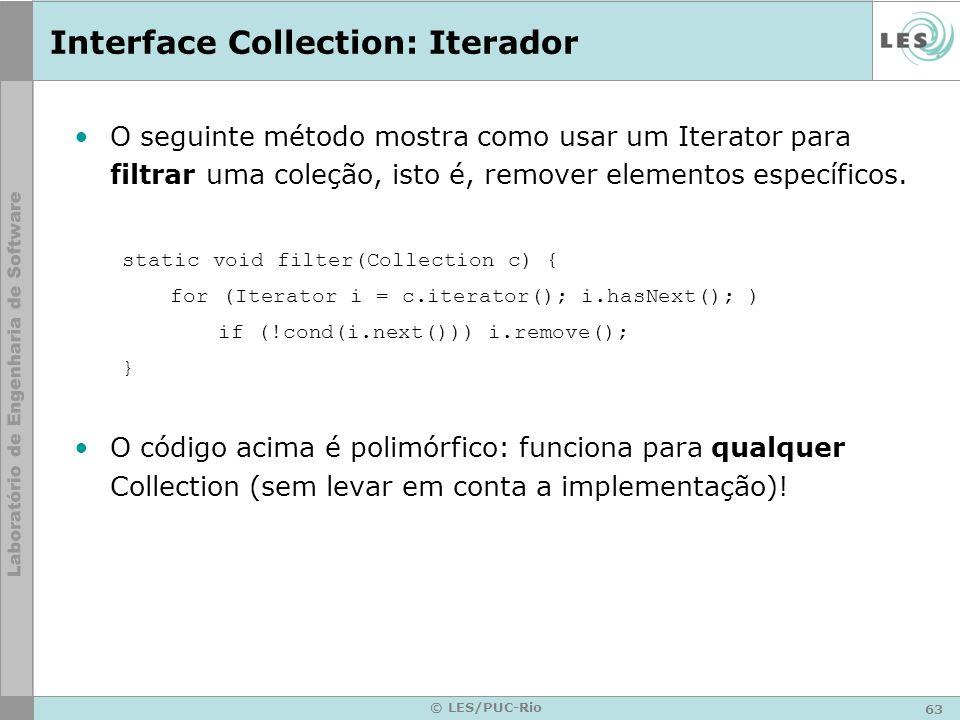 63 © LES/PUC-Rio Interface Collection: Iterador O seguinte método mostra como usar um Iterator para filtrar uma coleção, isto é, remover elementos esp
