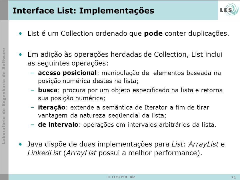 72 © LES/PUC-Rio Interface List: Implementações List é um Collection ordenado que pode conter duplicações. Em adição às operações herdadas de Collecti
