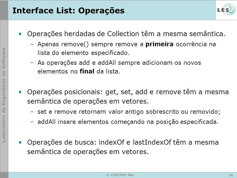 74 © LES/PUC-Rio Interface List: Operações Operações herdadas de Collection têm a mesma semântica. –Apenas remove() sempre remove a primeira ocorrênci