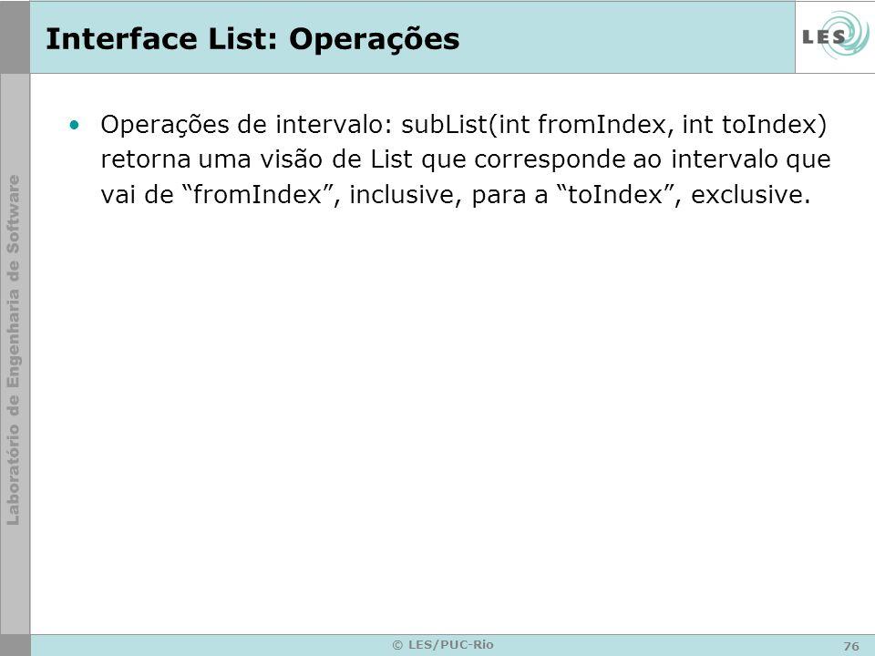 76 © LES/PUC-Rio Interface List: Operações Operações de intervalo: subList(int fromIndex, int toIndex) retorna uma visão de List que corresponde ao in