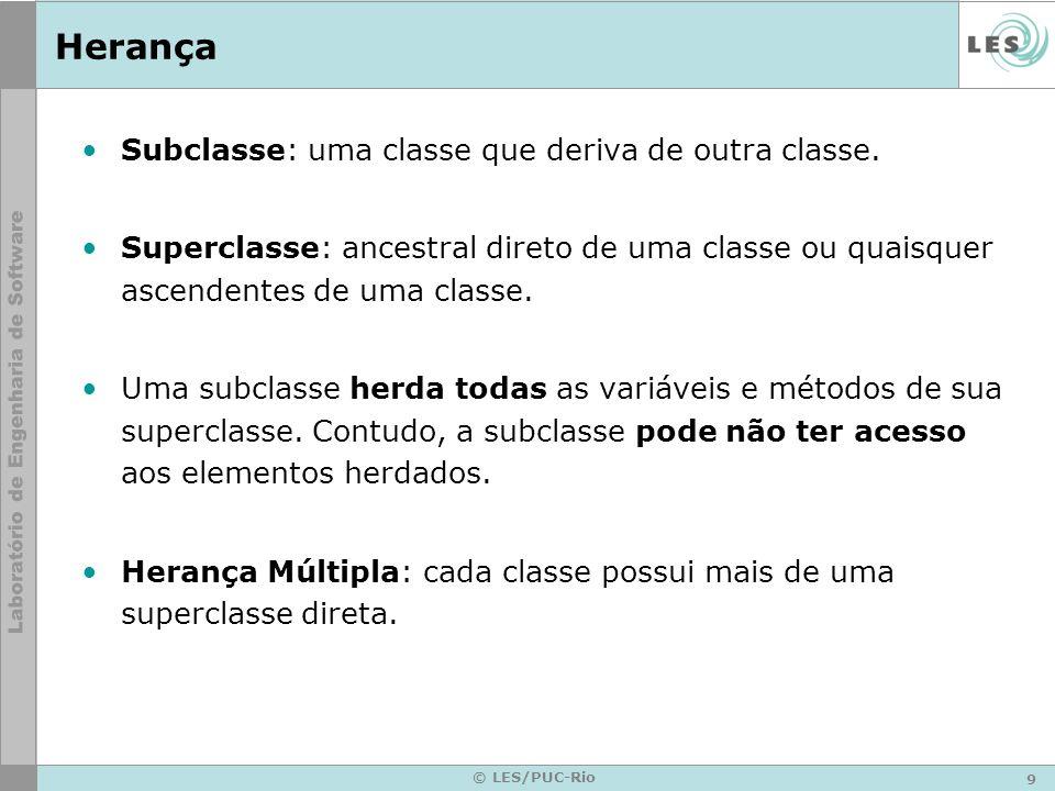9 © LES/PUC-Rio Herança Subclasse: uma classe que deriva de outra classe. Superclasse: ancestral direto de uma classe ou quaisquer ascendentes de uma