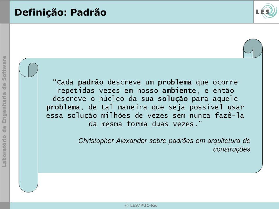 © LES/PUC-Rio Definição: Padrão Cada padrão descreve um problema que ocorre repetidas vezes em nosso ambiente, e então descreve o núcleo da sua soluçã