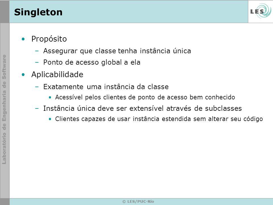 © LES/PUC-Rio Singleton Propósito –Assegurar que classe tenha instância única –Ponto de acesso global a ela Aplicabilidade –Exatamente uma instância d