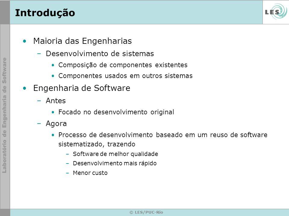 © LES/PUC-Rio Introdução Maioria das Engenharias –Desenvolvimento de sistemas Composição de componentes existentes Componentes usados em outros sistem
